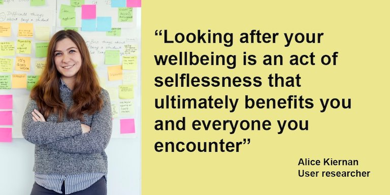 a quote from dfe digital user researcher Alice Kiernan: looking after your wellbeing is an act of selflessness that ultimately benefits you and everyone you encounter.